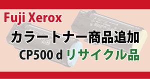 Fuji Xerox カラートナー 商品追加 CP500D リサイクル品