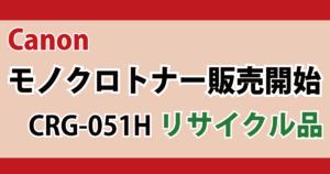 Canon キヤノン モノクロトナー 販売開始 CRG-051H リサイクル品